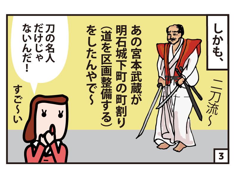 しかも、あの宮本武蔵が明石城下町の町割り(道を区画整備する)をしたんやで~ 刀の名人だけじゃないんだ!すご~い