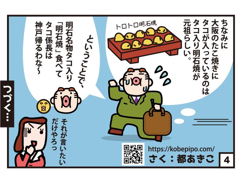 ちなみに大阪のたこ焼きにタコが入っているのはタコ入り明石焼きが元祖らしい。 ということで、明石名物タコ入り「明石焼き」食べてタコ係長は神戸帰るわな~ さく:都あきこ つづく…